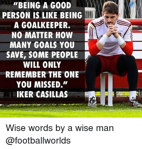 """Iker Casillas: """"BEING A GOOD  PERSON IS LIKE BEING  A GOALKEEPER.  NO MATTER HOW  MANY GOALS YOU  SAVE, SOME PEOPLE  WILL ONLY  REMEMBER THE ONE  YOU MISSED.""""  IKER CASILLAS Wise words by a wise man @footballworlds"""