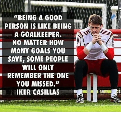 """Iker Casillas: """"BEING A GOOD  PERSON IS LIKE BEING  A GOALKEEPER.  NO MATTER HOW  MANY GOALS YOU  SAVE, SOME PEOPLE  WILL ONLY  REMEMBER THE ONE  YOU MISSED.""""  IKER CASILLAS"""