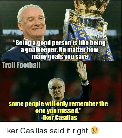 """Iker Casillas: """"Being a good person islike being  a goalkeeper. No matter how  many goals you save  Troll Football  Some people only remember the  one you missed.  Iker Casillas Iker Casillas said it right 😢"""