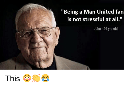 "Memes, United, and Old: ""Being a Man United fan  is not stressful at all  John - 26 yrs old This 😳👏😂"
