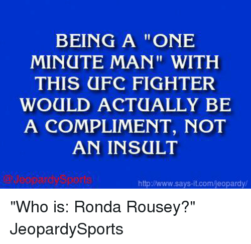 "Jeopardy, Ronda Rousey, and Sports: BEING A ONE  MINUTE MAN"" WITH  THIS UFC FIGHTER  WOULD ACTUALLY BE  A COMPLIMENT, NOT  AN INSULT  and Sports  http www.says it.com/jeopardy/ ""Who is: Ronda Rousey?"" JeopardySports"