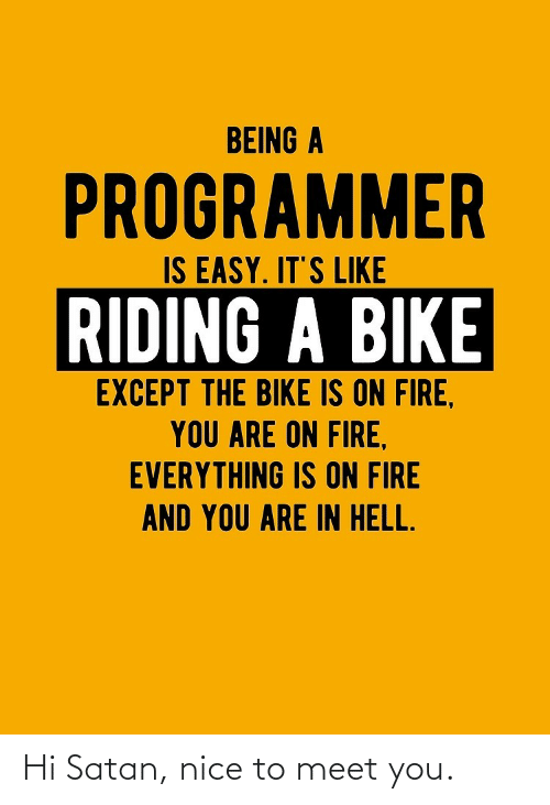 Hell: BEING A  PROGRAMMER  IS EASY. IT'S LIKE  RIDING A BIKE  EXCEPT THE BIKE IS ON FIRE,  YOU ARE ON FIRE,  EVERYTHING IS ON FIRE  AND YOU ARE IN HELL. Hi Satan, nice to meet you.
