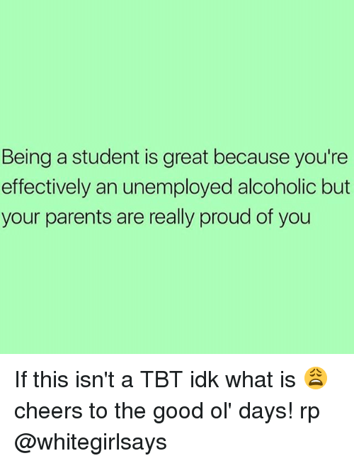 the good ol days: Being a student is great because you're  effectively an unemployed alcoholic but  your parents are really proud of you If this isn't a TBT idk what is 😩 cheers to the good ol' days! rp @whitegirlsays