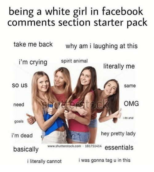 Analed: being a white girl in facebook  comments section starter pack  take me back  why am i laughing at this  i'm crying  spirit animal  literally me  so us  same  need  OMG  i do anal  goals  i'm dead  basically  hey pretty lady  www.shutterstock.com 181751414 essentials  i literally cannot  i was gonna tag u in this