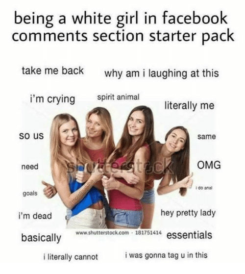Crying, Facebook, and Goals: being a white girl in facebook  comments section starter pack  take me back  why am i laughing at this  i'm crying  spirit animal  literally me  so us  same  need  OMG  i do anal  goals  i'm dead  hey pretty lady  www.shutterstock.com 18175144 essentials  basically  i literally cannot  i was gonna tag u in this