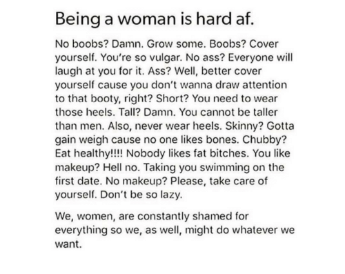 shamed: Being a woman is hard af  No boobs? Damn. Grow some. Boobs? Cover  yourself. You're so vulgar. No ass? Everyone will  laugh at you for it. Ass? Well, better cover  yourself cause you don't wanna draw attentionn  to that booty, right? Short? You need to wear  those heels. Tall? Damn. You cannot be taller  than men. Also, never wear heels. Skinny? Gotta  gain weigh cause no one likes bones. Chubby?  Eat healthy!!! Nobody likes fat bitches. You like  makeup? Hell no. Taking you swimming on the  first date. No makeup? Please, take care of  yourself. Don't be so lazy.  We, women, are constantly shamed for  everything so we, as well, might do whatever we  want