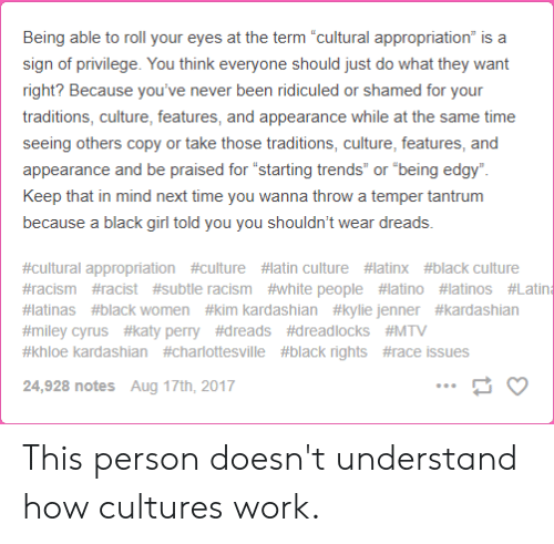"""Dreads, Katy Perry, and Khloe Kardashian: Being able to roll your eyes at the term """"cultural appropriation"""" is a  sign of privilege. You think everyone should just do what they want  right? Because you've never been ridiculed or shamed for your  traditions, culture, features, and appearance while at the same time  seeing others copy or take those traditions, culture, features, and  appearance and be praised for """"starting trends"""" or """"being edgy""""  Keep that in mind next time you wanna throw a temper tantrum  because a black girl told you you shouldn't wear dreads.  #cultural appropriation #culture #latin culture #latinx #black culture  #racism #acist #subtle racism #white people #latino # latinos #Latina  #latinas #black women #kim kardashian #kylie jenner #kardashian  #miley cyrus #katy perry #dreads #dreadlocks #MTV  #khloe kardashian #charlottesville #black rights #race issues  24,928 notes Aug 17th, 2017 This person doesn't understand how cultures work."""