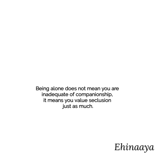 Companionship: Being alone does not mean you are  inadequate of companionship,  it means you value seclusior  just as much.  Ehinaaya