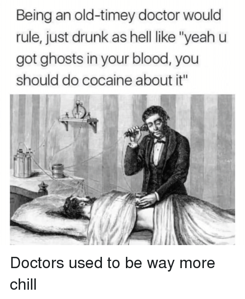 """Chill, Doctor, and Drunk: Being an old-timey doctor would  rule, just drunk as hell like """"yeah u  got ghosts in your blood, you  should do cocaine about it'"""" Doctors used to be way more chill"""