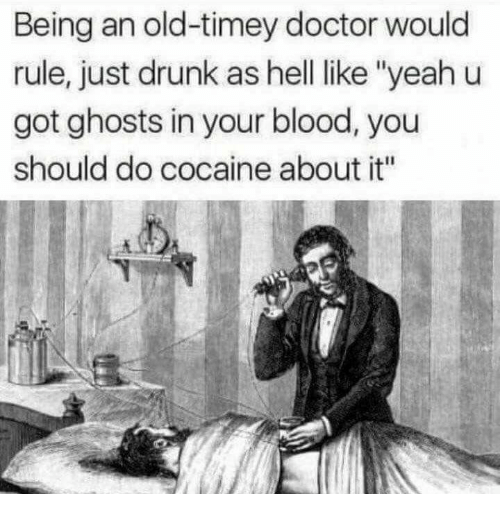 """Doctor, Drunk, and Yeah: Being an old-timey doctor would  rule, just drunk as hell like """"yeah u  got ghosts in your blood, you  should do cocaine about it"""""""