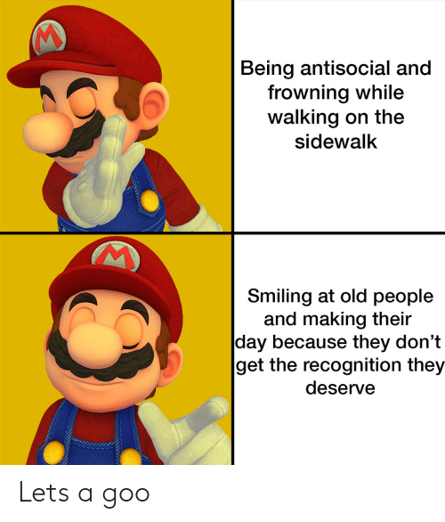 Antisocial: Being antisocial and  frowning while  walking on the  sidewalk  Smiling at old people  and making their  day because they don't  get the recognition they  deserve Lets a goo