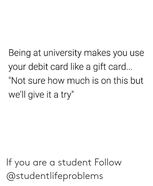 "give it a try: Being at university makes you use  your debit card like a gift card  ""Not sure how much is on this but  well give it a try If you are a student Follow @studentlifeproblems​"