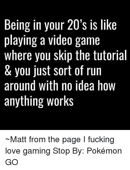 Game Stop: Being in your 20's is like  playing a video game  where you skip the tutorial  & you just sort of run  around with no idea hoW  anything works ~Matt from the page I fucking love gaming Stop By: Pokémon GO