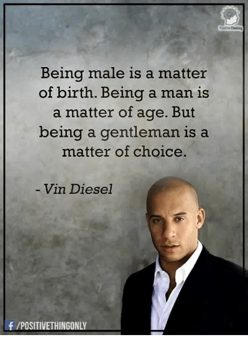 Vin Diesel, Diesel, and A Matter: Being male is a matter  of birth. Being a man is  a matter of age. But  being a gentleman is a  matter of choice.  Vin Diesel  f /POSITIVETHINGONLY