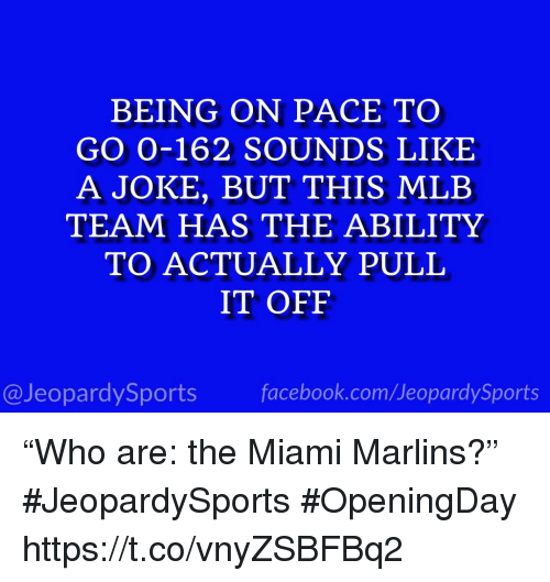 """Mlb, Sports, and Ability: BEING ON PACE TO  GO 0-162 SOUNDS LIKE  A JOKE, BUT THIS MLB  TEAM HAS THE ABILITY  TO ACTUALLY PULIL  IT OFF  @JeopardySportsfacebook.com/JeopardySports """"Who are: the Miami Marlins?"""" #JeopardySports #OpeningDay https://t.co/vnyZSBFBq2"""