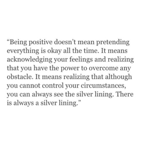 "Control, Mean, and Okay: ""Being positive doesn't mean pretending  everything is okay all the time. It means  acknowledging your feelings and realizing  that you have the power to overcome any  obstacle. It means realizing that although  you cannot control your circumstances,  you can always see the silver lining. There  is always a silver lining."""