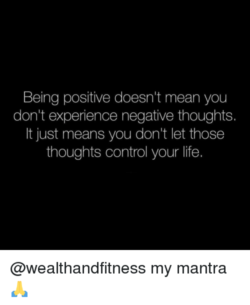 Gym, Life, and Control: Being positive doesn't mean you  don't experience negative thoughts.  It just means you don't let those  thoughts control your life. @wealthandfitness my mantra 🙏
