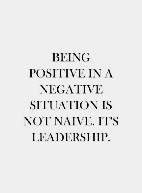 Naive: BEING  POSITIVE IN A  NEGATIVE  SITUATION IS  NOT NAIVE IT'S  LEADERSHIP.