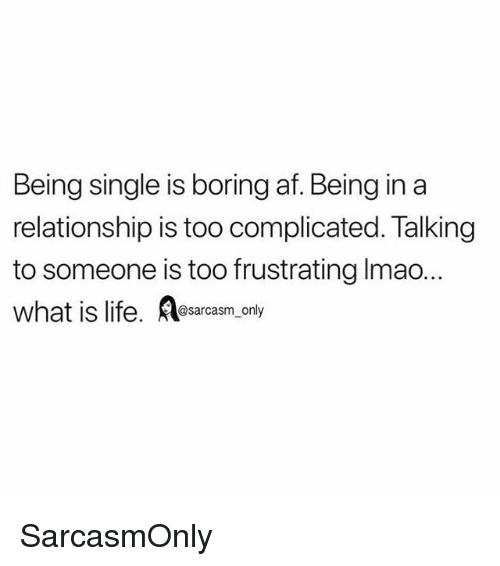 what is life: Being single is boring af. Being in a  relationship is too complicated. Talking  to someone is too frustrating Imao.  what is life. esarcasm, only SarcasmOnly
