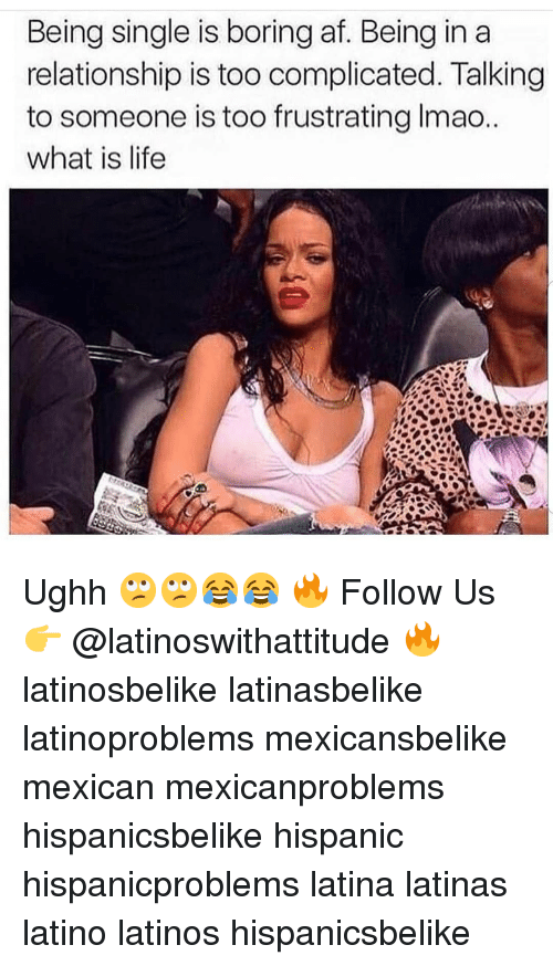 Af, Latinos, and Life: Being single is boring af. Being in a  relationship is too complicated. Talking  to someone is too frustrating lmao.  what is life Ughh 🙄🙄😂😂 🔥 Follow Us 👉 @latinoswithattitude 🔥 latinosbelike latinasbelike latinoproblems mexicansbelike mexican mexicanproblems hispanicsbelike hispanic hispanicproblems latina latinas latino latinos hispanicsbelike