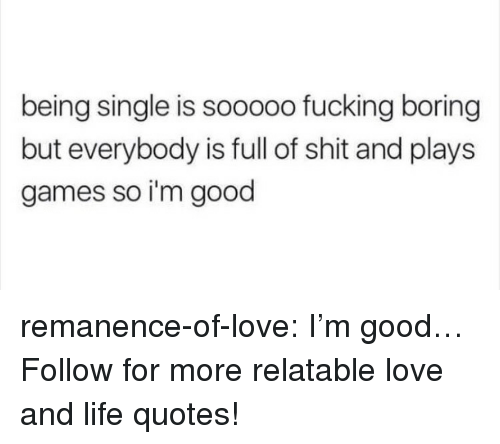 Fucking, Life, and Love: being single is sooooo fucking boring  but everybody is full of shit and plays  games so i'm good remanence-of-love:  I'm good…  Follow for more relatable love and life quotes!