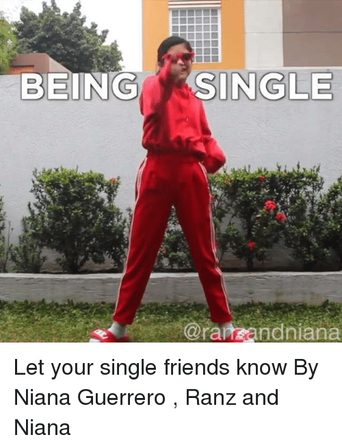 Being Single: BEING  SINGLE  @ranzandniana Let your single friends know  By Niana Guerrero , Ranz and Niana