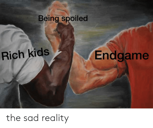 Spoiled Rich: Being spoiled  Rich kids  Endgame the sad reality