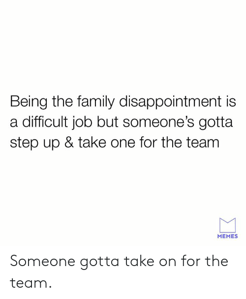 step up: Being the family disappointment is  a difficult job but someone's gotta  step up & take one for the team  MEMES Someone gotta take on for the team.