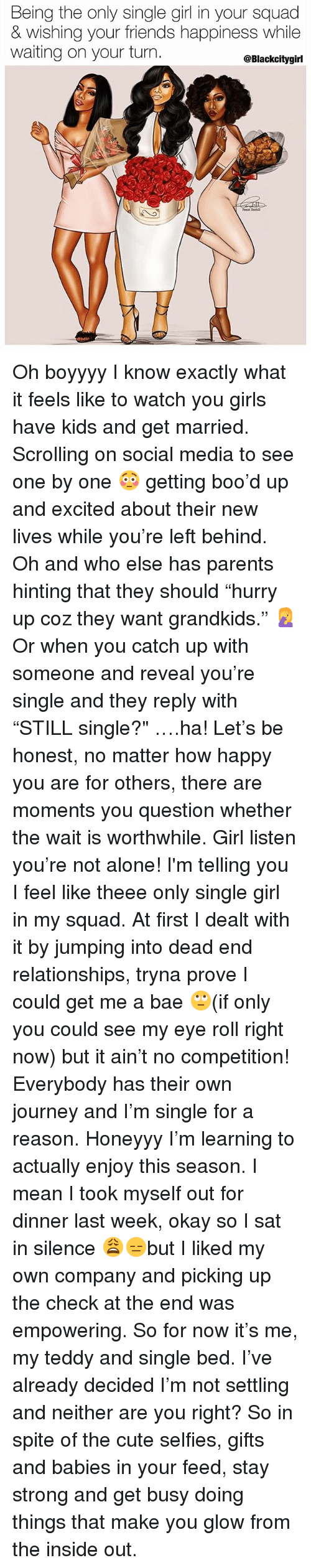 """Being Alone, Bae, and Boo: Being the only single girl in your squad  & wishing your friends happiness while  waiting on your turn  @Blackcitygirl Oh boyyyy I know exactly what it feels like to watch you girls have kids and get married. Scrolling on social media to see one by one 😳 getting boo'd up and excited about their new lives while you're left behind. Oh and who else has parents hinting that they should """"hurry up coz they want grandkids."""" 🤦♀️ Or when you catch up with someone and reveal you're single and they reply with """"STILL single?"""" ….ha! Let's be honest, no matter how happy you are for others, there are moments you question whether the wait is worthwhile. Girl listen you're not alone! I'm telling you I feel like theee only single girl in my squad. At first I dealt with it by jumping into dead end relationships, tryna prove I could get me a bae 🙄(if only you could see my eye roll right now) but it ain't no competition! Everybody has their own journey and I'm single for a reason. Honeyyy I'm learning to actually enjoy this season. I mean I took myself out for dinner last week, okay so I sat in silence 😩😑but I liked my own company and picking up the check at the end was empowering. So for now it's me, my teddy and single bed. I've already decided I'm not settling and neither are you right? So in spite of the cute selfies, gifts and babies in your feed, stay strong and get busy doing things that make you glow from the inside out."""