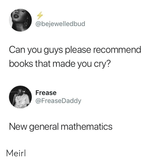 Books, Mathematics, and MeIRL: @bejewelledbud  Can you guys please recommend  books that made you cry?  Frease  @FreaseDaddy  New general mathematics Meirl