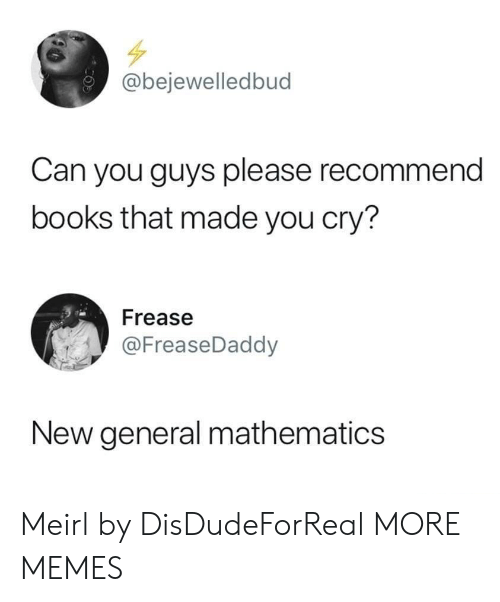 Books, Dank, and Memes: @bejewelledbud  Can you guys please recommend  books that made you cry?  Frease  @FreaseDaddy  New general mathematics Meirl by DisDudeForReal MORE MEMES