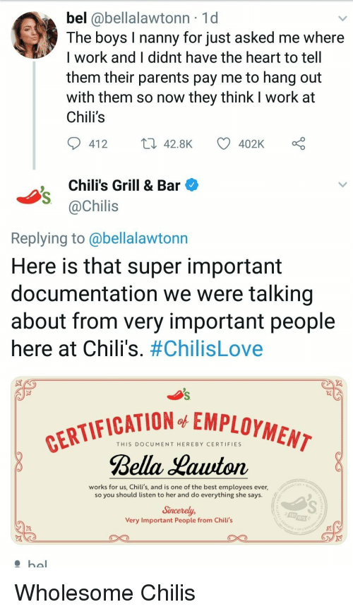 Chilis, Parents, and Work: bel @bellalawtonn 1d  The boys I nanny for just asked me where  I work and I didnt have the heart to tell  them their parents pay me to hang out  with them so now they think I work at  Chili's  412  42.8K  402K  ,Chili's Grill & Bar  @Chilis  Replying to @bellalawtonn  Here is that super important  documentation we were talking  about from very important people  here at Chili's. #ChilisLove  FICATION EMPLOYMEM  THIS DOCUMENT HEREBY CERTIFIES  Bella Hauton  works for us, Chili's, and is one of the best employees ever,  so you should listen to her and do everything she says.  Sincerely,  Very Important People from Chili's  EST Wholesome Chilis