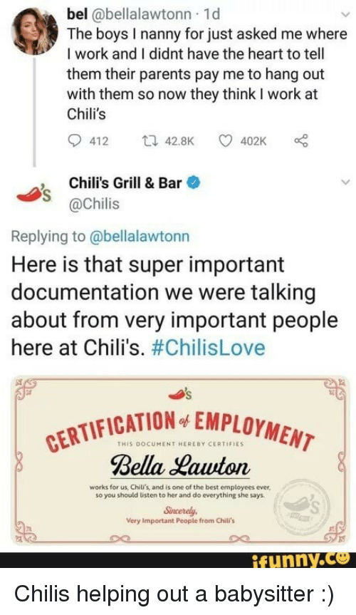 chilis: bel @bellalawtonn 1d  The boys I nanny for just asked me where  I work and I didnt have the heart to tell  them their parents pay me to hang out  with them so now they think I work at  Chili's  412 42.8K 402K  Chili's Grill & Bar  @Chilis  Replying to @bellalawtonn  Here is that super important  documentation we were talking  about from very important people  here at Chili's. #ChilisLove  CATION EMPLOYMENT  THIS DOCUMENT HEREBY CERTIFIES  Bella Hawton  works for us, Chili's, and is one of the best employees ever  so you should listen to her and do everything she says  Sncerely  Very Important People from Chili's  ifunny.ce Chilis helping out a babysitter :)