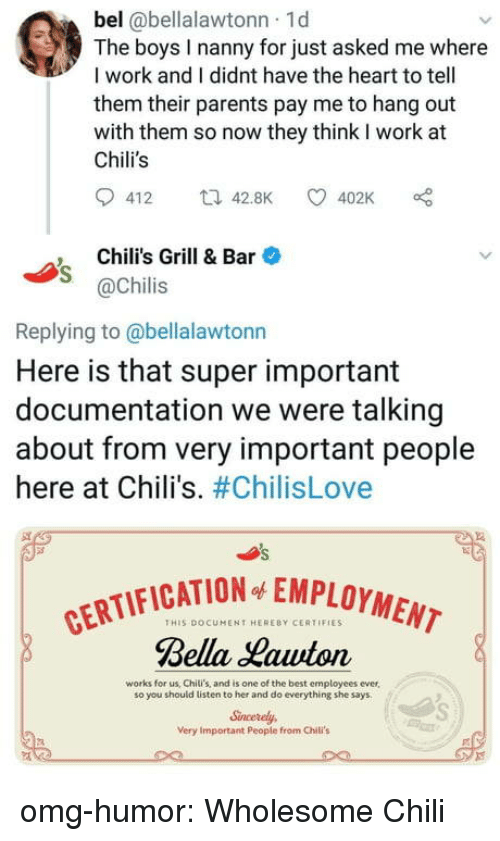 chilis: bel @bellalawtonn 1d  The boys I nanny for just asked me where  I work and I didnt have the heart to tell  them their parents pay me to hang out  with them so now they think I work at  Chili's  412 t42.8K 402K  Chili's Grill & Bar  @Chilis  Replying to @bellalawtonn  Here is that super important  documentation we were talking  about from very important people  here at Chili's. #ChilisLove  CATION EMPLOYMENT  THIS DOCUMENT HERERY CERTIFIES  Bella Hawton  works for us, Chili's, and is one of the best employees ever,  so you should listen to her and do everything she says  Sncerely  Very Important People from Chili's omg-humor:  Wholesome Chili