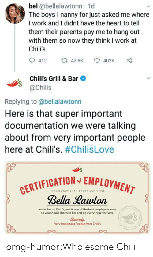 chilis: bel @bellalawtonn 1d  The boys I nanny for just asked me where  I work and I didnt have the heart to tell  them their parents pay me to hang out  with them so now they think I work at  Chili's  412 t42.8K 402K  Chili's Grill & Bar  @Chilis  Replying to @bellalawtonn  Here is that super important  documentation we were talking  about from very important people  here at Chili's. #ChilisLove  CATION EMPLOYMENT  THIS DOCUMENT HERERY CERTIFIES  Bella Hawton  works for us, Chili's, and is one of the best employees ever,  so you should listen to her and do everything she says  Sncerely  Very Important People from Chili's omg-humor:Wholesome Chili