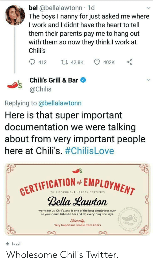 chilis: bel @bellalawtonn 1d  The boys I nanny for just asked me where  I work and I didnt have the heart to tell  them their parents pay me to hang out  with them so now they think I work at  Chili's  412 4.8K  402K o  Chili's Grill & Bar  @Chilis  Replying to @bellalawtonn  Here is that super important  documentation we were talking  about from very important people  here at Chili's. #ChilisLove  FICATION EMPLOYMEN  THIS DOCUMENT HEREBY CERTIFIES  Bella Lauuton  works for us, Chili's, and is one of the best employees ever,  so you should listen to her and do everything she says  Sincerely,  Very Important People from Chili's Wholesome Chilis Twitter.