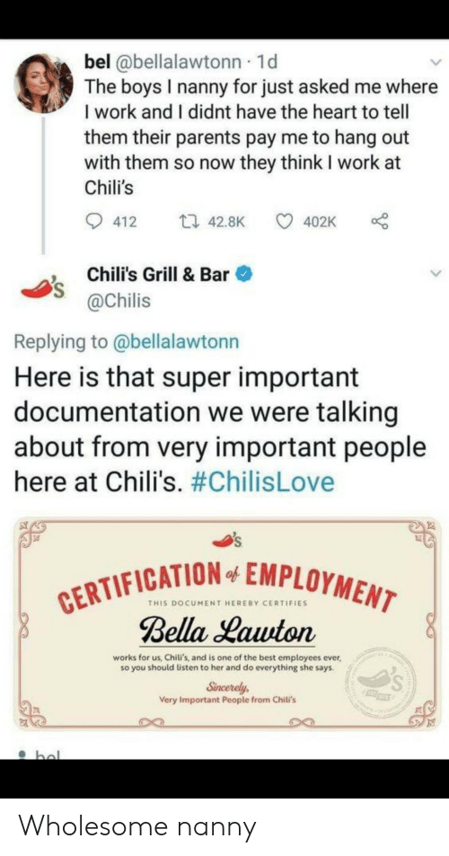 chilis: bel @bellalawtonn 1d  The boys I nanny for just asked me where  I work and I didnt have the heart to tell  them their parents pay me to hang out  with them so now they think I work at  Chili's  ti 42.8K  412  402K  Chili's Grill & Bar  @Chilis  Replying to @bellalawtonn  Here is that super important  documentation we were talking  about from very important people  here at Chili's. #ChilisLove  CERTIFICATION EMPLOYMENT  Bella Lawton  of  THIS DOCUMENT HEREBY CERTIFIES  works for us, Chili's, and is one of the best employees ever,  so you should listen to her and do everything she says.  Sincerely  Very Important People from Chili's  hal Wholesome nanny