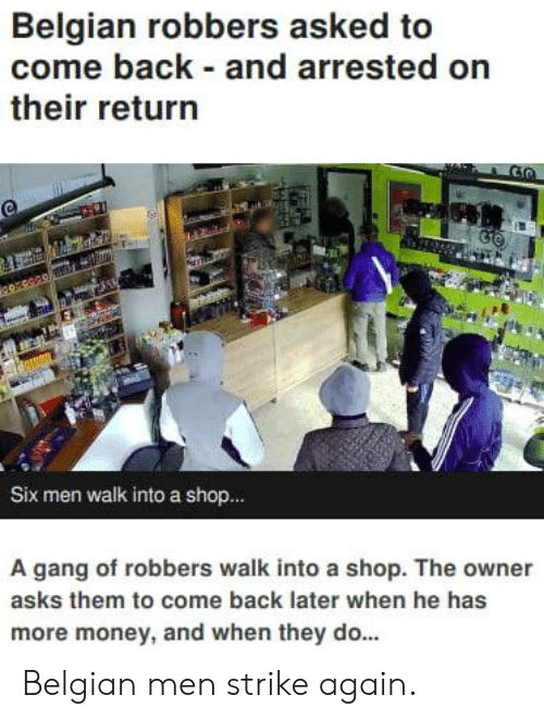 Belgian: Belgian robbers asked to  come back and arrested on  their return  Six men walk into a shop..  A gang of robbers walk into a shop. The owner  asks them to come back later when he has  more money, and when they do... Belgian men strike again.