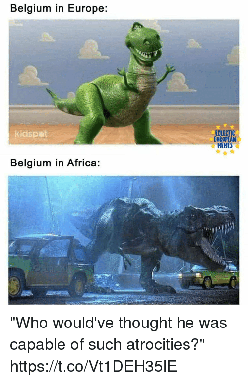 """Atrocities: Belgium in Europe:  ECLECTIC  EUROPEAN  HEMES  kidspot  Belgium in Africa: """"Who would've thought he was capable of such atrocities?"""" https://t.co/Vt1DEH35lE"""