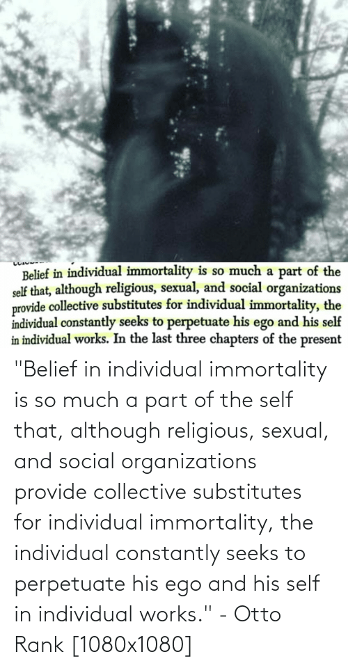 """Belief: """"Belief in individual immortality is so much a part of the self that, although religious, sexual, and social organizations provide collective substitutes for individual immortality, the individual constantly seeks to perpetuate his ego and his self in individual works."""" - Otto Rank [1080x1080]"""