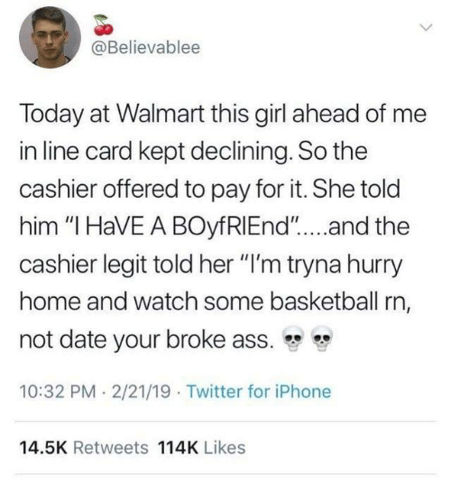 "Ass, Basketball, and Dank: @Believablee  Today at Walmart this girl ahead of me  in line card kept declining. So the  cashier offered to pay for it. She told  him ""I HaVE A BOyfRIEnd""....and the  cashier legit told her ""I'm tryna hurry  home and watch some basketball rn,  not date your broke ass.  10:32 PM 2/21/19 Twitter for iPhone  14.5K Retweets 114K Likes"