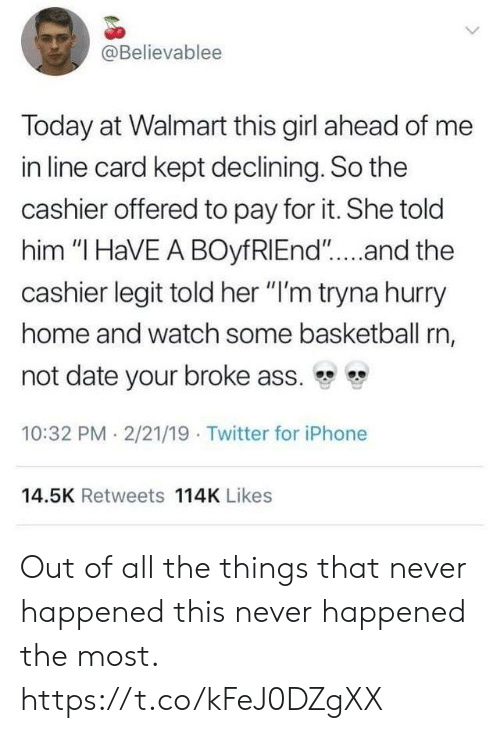 "Ass, Basketball, and Funny: @Believablee  Today at Walmart this girl ahead of me  in line card kept declining. So the  cashier offered to pay for it. She told  him ""I HaVE A BOyfRIEnd""....and the  cashier legit told her ""I'm tryna hurry  home and watch some basketball rn,  not date your broke ass.  10:32 PM 2/21/19 Twitter for iPhone  14.5K Retweets 114K Likes Out of all the things that never happened this never happened the most. https://t.co/kFeJ0DZgXX"