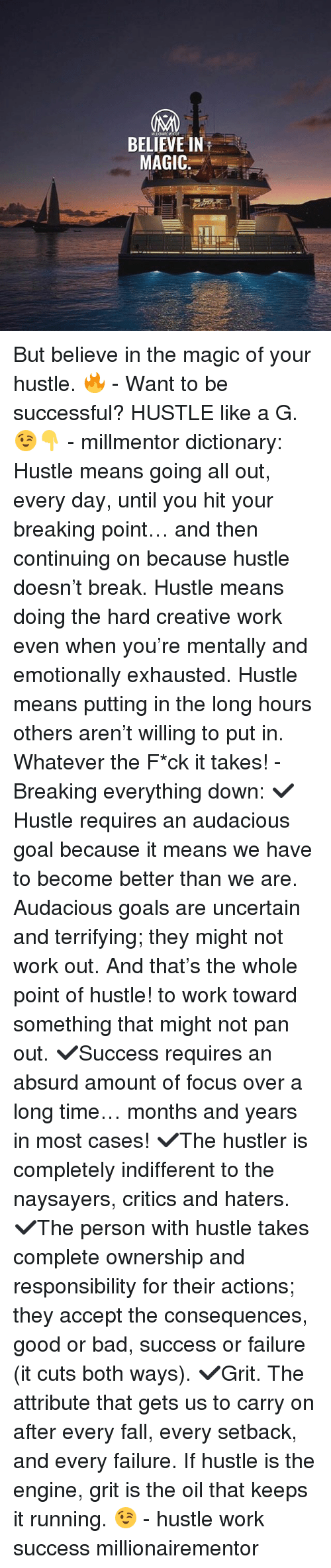 hustler: BELIEVE IN  MAGIC: But believe in the magic of your hustle. 🔥 - Want to be successful? HUSTLE like a G. 😉👇 - millmentor dictionary: Hustle means going all out, every day, until you hit your breaking point… and then continuing on because hustle doesn't break. Hustle means doing the hard creative work even when you're mentally and emotionally exhausted. Hustle means putting in the long hours others aren't willing to put in. Whatever the F*ck it takes! - Breaking everything down: ✔️Hustle requires an audacious goal because it means we have to become better than we are. Audacious goals are uncertain and terrifying; they might not work out. And that's the whole point of hustle! to work toward something that might not pan out. ✔️Success requires an absurd amount of focus over a long time… months and years in most cases! ✔️The hustler is completely indifferent to the naysayers, critics and haters. ✔️The person with hustle takes complete ownership and responsibility for their actions; they accept the consequences, good or bad, success or failure (it cuts both ways). ✔️Grit. The attribute that gets us to carry on after every fall, every setback, and every failure. If hustle is the engine, grit is the oil that keeps it running. 😉 - hustle work success millionairementor