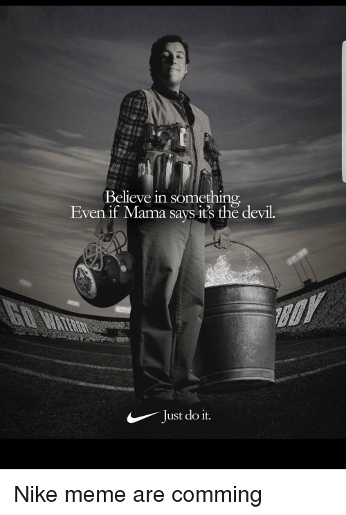 Just Do It, Meme, and Nike: Believe in some  Even if Mama says it's the devil.  Just do it.