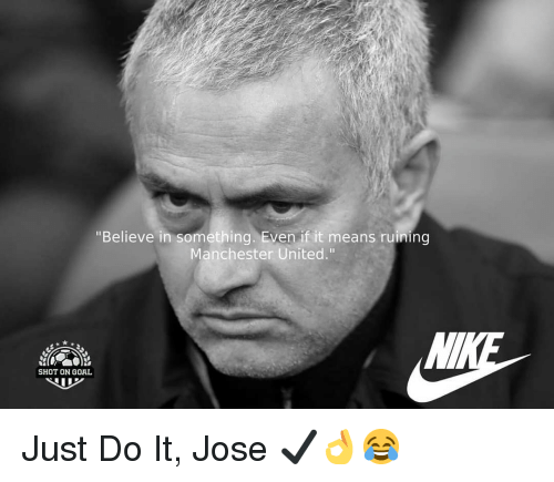 "Just Do It, Memes, and Manchester United: ""Believe in something. Even if it means ruining  Manchester United.""  SHOT ON GOAL Just Do It, Jose ✔👌😂"