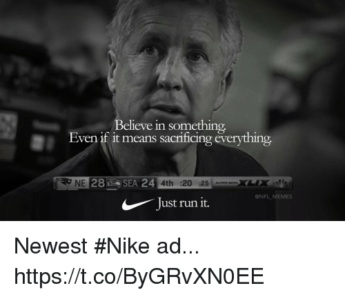 Football, Memes, and Nfl: Believe in something  Even it it means sacnificing everything  NE  28SE  4th 20 :25  @NFL MEMES  Just run it. Newest #Nike ad... https://t.co/ByGRvXN0EE