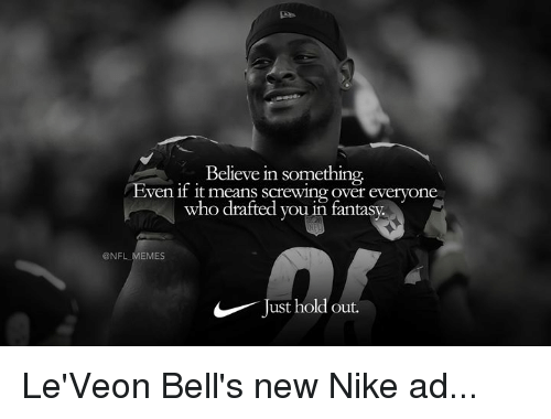 Memes, Nfl, and Nike: Believe in something  ven if it means screwing over everyone  who drafted you in fantasy.  @NFL MEMES  Just hold out. Le'Veon Bell's new Nike ad...