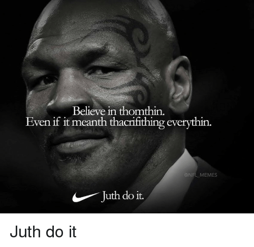 Memes, Nfl, and Believe: Believe in thomthin.  Even if it meanth thacrifithing everythin.  @NFL MEMES  Juth do it. Juth do it