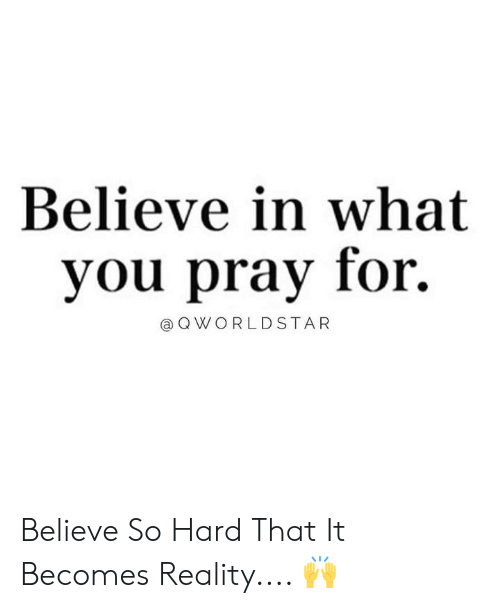 Worldstar, Reality, and Hood: Believe in what  you pray for.  @ Q WORLDSTAR Believe So Hard That It Becomes Reality.... 🙌