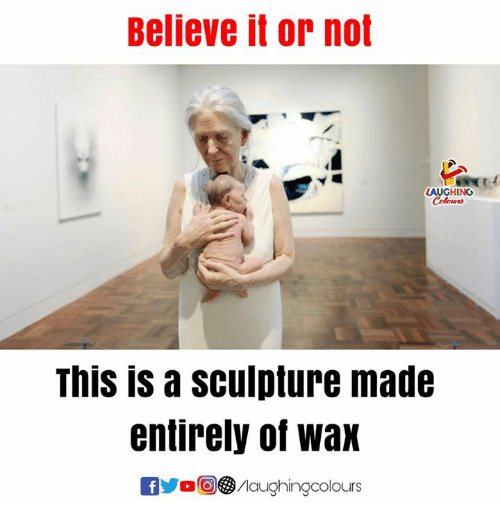 Indianpeoplefacebook, Wax, and Believe: Believe it or not  LAUGHING  This is a sculpture made  entirely of wax